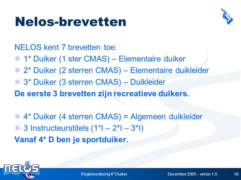 December 2005 - versie 1.0Reglementering 4* Duiker16 Nelos-brevetten NELOS kent 7 brevetten toe: 1* Duiker (1 ster CMAS) – Elementaire duiker 2* Duiker (2 sterren CMAS) – Elementaire duikleider 3* Duiker (3 sterren CMAS) – Duikleider De eerste 3 brevetten zijn recreatieve duikers.