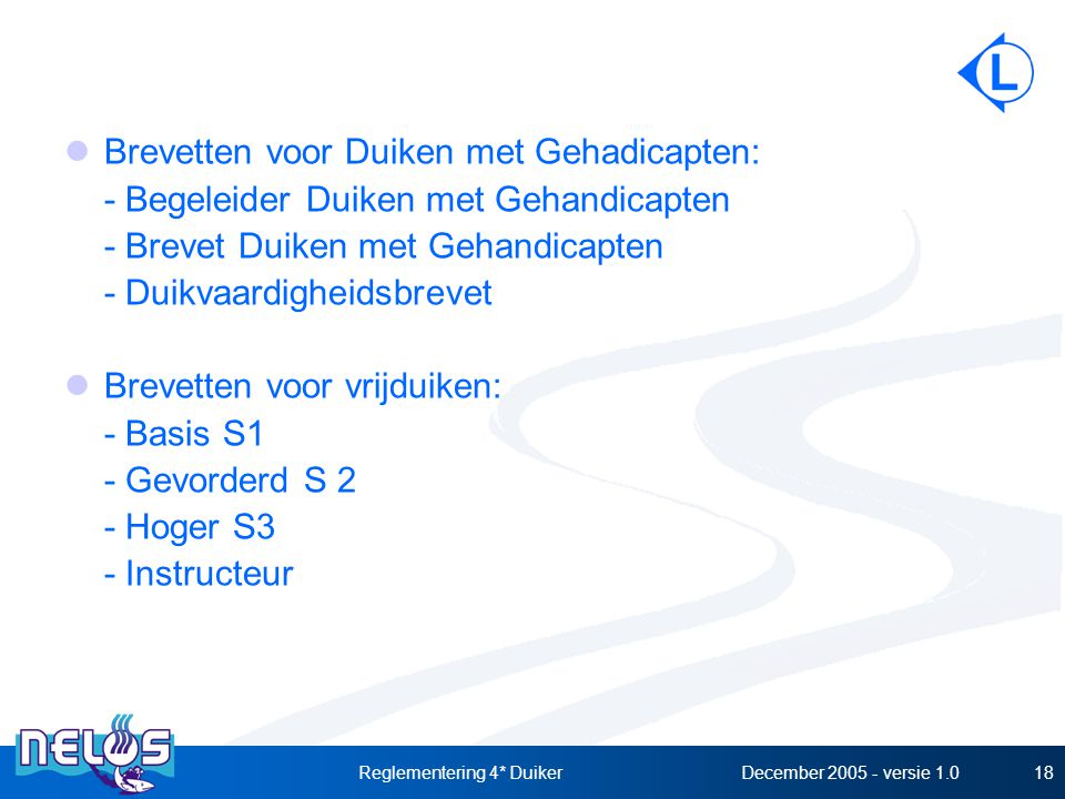 December 2005 - versie 1.0Reglementering 4* Duiker18 Brevetten voor Duiken met Gehadicapten: - Begeleider Duiken met Gehandicapten - Brevet Duiken met Gehandicapten - Duikvaardigheidsbrevet Brevetten voor vrijduiken: - Basis S1 - Gevorderd S 2 - Hoger S3 - Instructeur