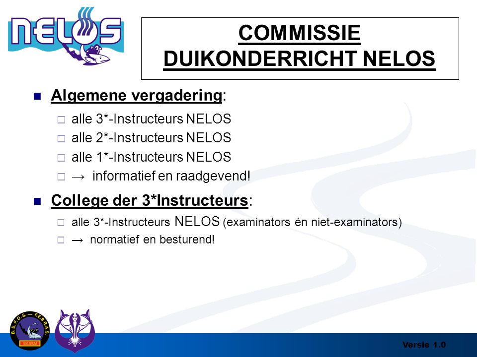 Versie 1.0 COMMISSIE DUIKONDERRICHT NELOS Algemene vergadering:  alle 3*-Instructeurs NELOS  alle 2*-Instructeurs NELOS  alle 1*-Instructeurs NELOS