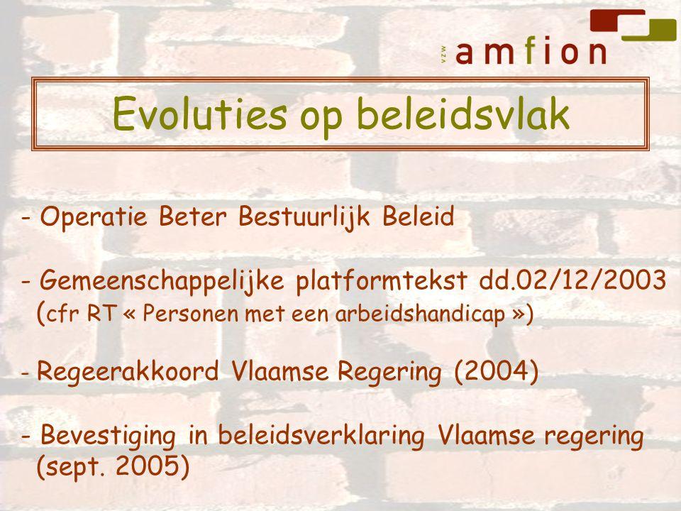 Evoluties op beleidsvlak - Operatie Beter Bestuurlijk Beleid - Gemeenschappelijke platformtekst dd.02/12/2003 ( cfr RT « Personen met een arbeidshandicap ») - Regeerakkoord Vlaamse Regering (2004) - Bevestiging in beleidsverklaring Vlaamse regering (sept.