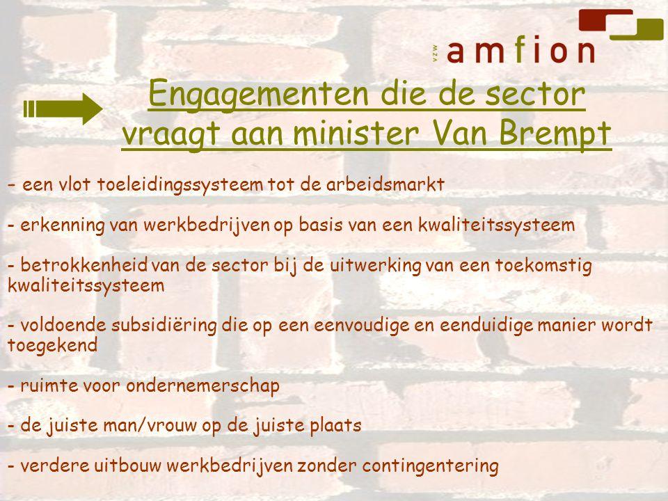 - een vlot toeleidingssysteem tot de arbeidsmarkt - erkenning van werkbedrijven op basis van een kwaliteitssysteem - betrokkenheid van de sector bij de uitwerking van een toekomstig kwaliteitssysteem - voldoende subsidiëring die op een eenvoudige en eenduidige manier wordt toegekend - ruimte voor ondernemerschap - de juiste man/vrouw op de juiste plaats - verdere uitbouw werkbedrijven zonder contingentering Engagementen die de sector vraagt aan minister Van Brempt