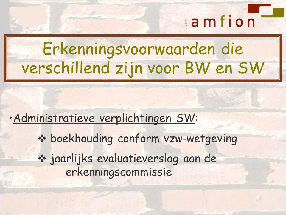 Administratieve verplichtingen SW:  boekhouding conform vzw-wetgeving  jaarlijks evaluatieverslag aan de erkenningscommissie Erkenningsvoorwaarden die verschillend zijn voor BW en SW