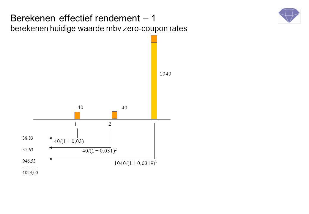 Berekenen effectief rendement – 1 berekenen huidige waarde mbv zero-coupon rates 1 2 40 1040 38,83 37,63 946,53 ---------- 1023,00 40 40/(1 + 0,03) 40/(1 + 0,031) 2 1040/(1 + 0,0319) 3