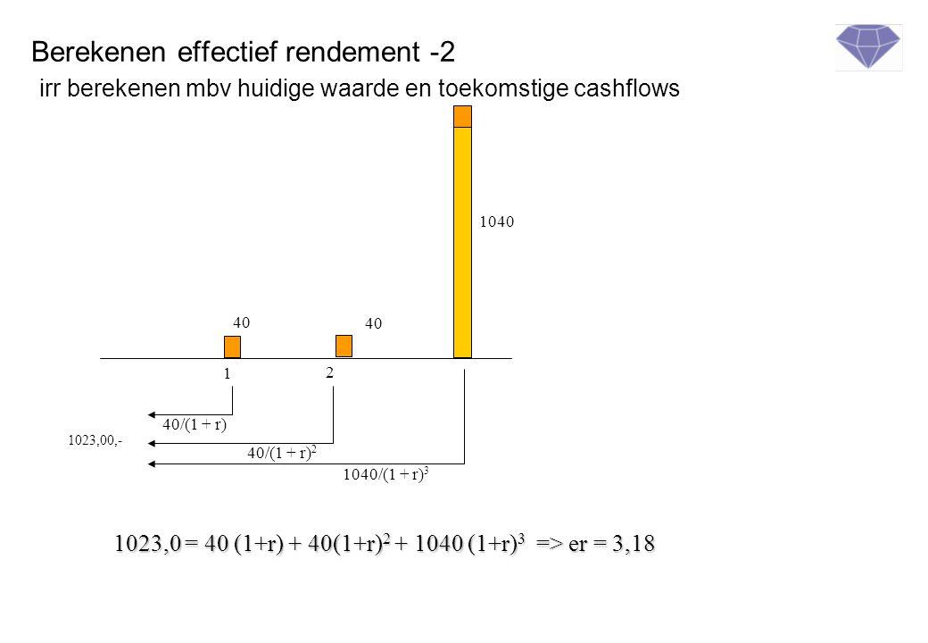 Berekenen effectief rendement -2 irr berekenen mbv huidige waarde en toekomstige cashflows 1 2 40 1040 1023,00,- 40 40/(1 + r) 40/(1 + r) 2 1040/(1 + r) 3 1023,0 = 40 (1+r) + 40(1+r) 2 + 1040 (1+r) 3 => er = 3,18