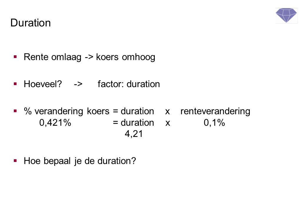Duration  Rente omlaag -> koers omhoog  Hoeveel? ->factor: duration  % verandering koers = duration x renteverandering 0,421% = duration x 0,1% 4,2