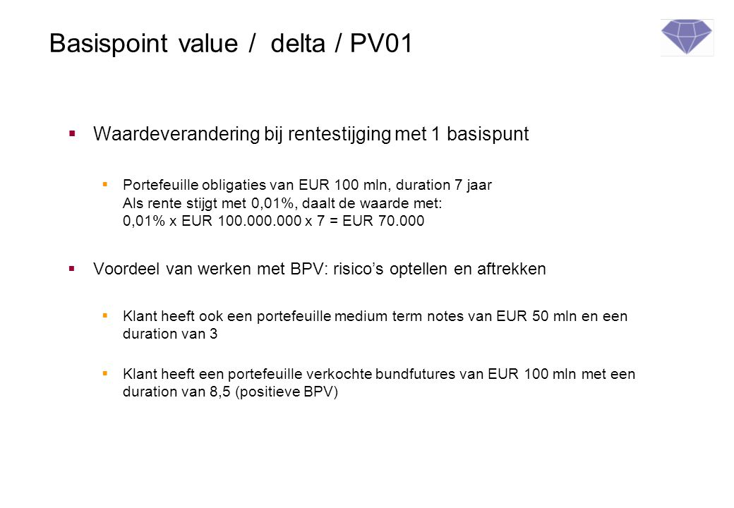 Basispoint value / delta / PV01  Waardeverandering bij rentestijging met 1 basispunt  Portefeuille obligaties van EUR 100 mln, duration 7 jaar Als r