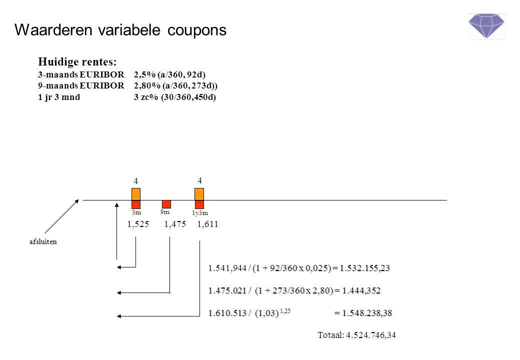 Waarderen variabele coupons 4 afsluiten 4 3m 1y3m 1,5251,4751,611 9m (1 + 92/360 x 0,025) = 1.532.155,23 1.541,944 / (1 + 92/360 x 0,025) = 1.532.155,23 1.475.021 / (1 + 273/360 x 2,80) = 1.444,352 1.610.513 / (1,03) 1,25 = 1.548.238,38 Totaal: 4.524.746,34 Huidige rentes: 3-maands EURIBOR2,5% (a/360, 92d) 9-maands EURIBOR2,80% (a/360, 273d)) 1 jr 3 mnd 3 zc% (30/360,450d)