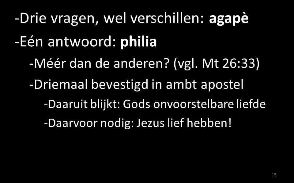 -Drie vragen, wel verschillen: agapè -Eén antwoord: philia -Méér dan de anderen? (vgl. Mt 26:33) -Driemaal bevestigd in ambt apostel -Daaruit blijkt:
