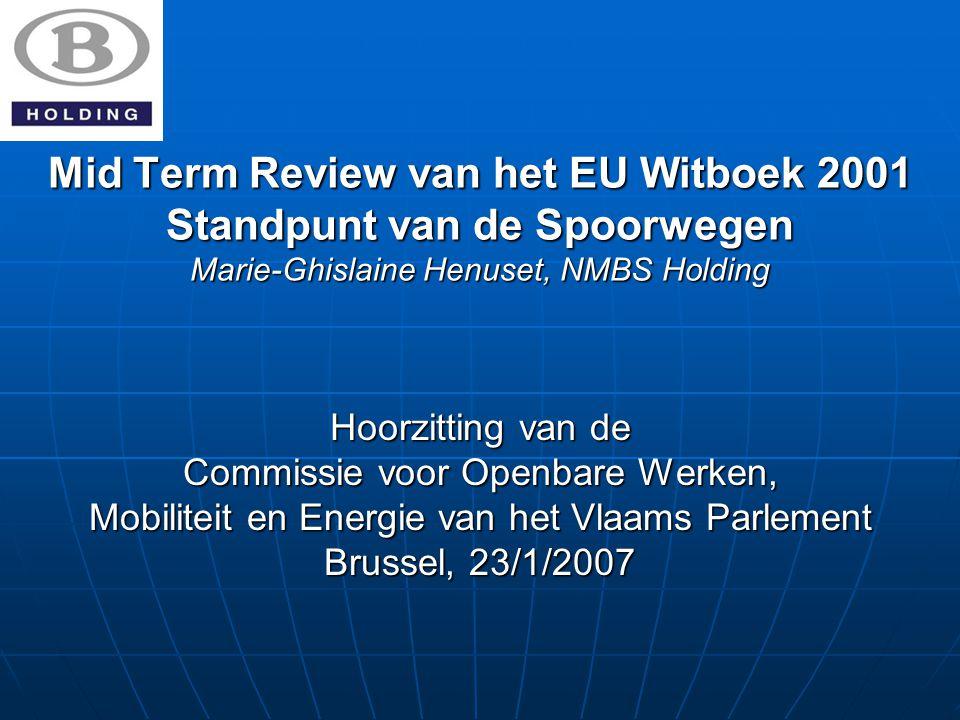 Mid Term Review van het EU Witboek 2001 Standpunt van de Spoorwegen Marie-Ghislaine Henuset, NMBS Holding Hoorzitting van de Commissie voor Openbare Werken, Mobiliteit en Energie van het Vlaams Parlement Brussel, 23/1/2007