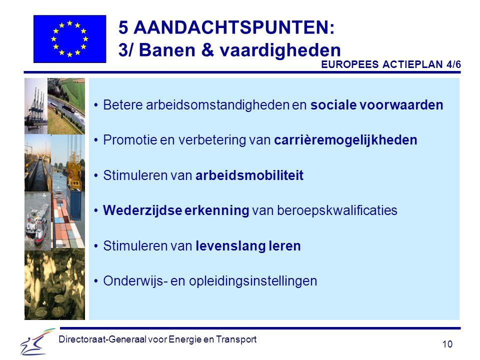 10 Directoraat-Generaal voor Energie en Transport 5 AANDACHTSPUNTEN: 3/ Banen & vaardigheden Betere arbeidsomstandigheden en sociale voorwaarden Promotie en verbetering van carrièremogelijkheden Stimuleren van arbeidsmobiliteit Wederzijdse erkenning van beroepskwalificaties Stimuleren van levenslang leren Onderwijs- en opleidingsinstellingen EUROPEES ACTIEPLAN 4/6