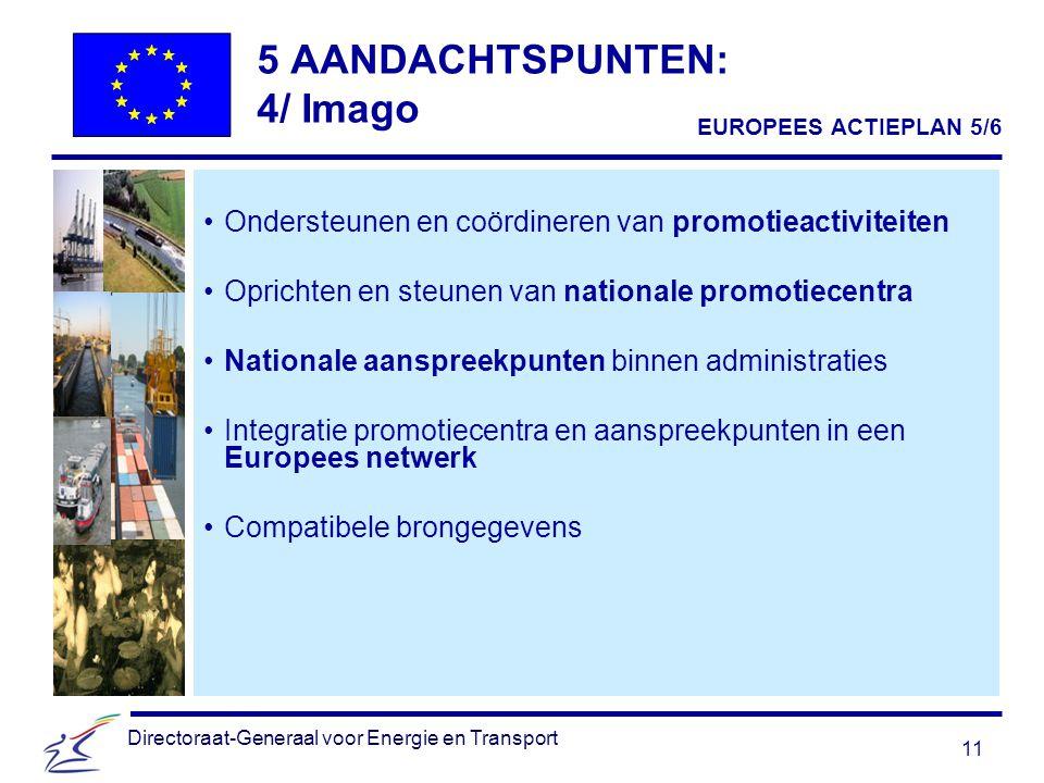 11 Directoraat-Generaal voor Energie en Transport 5 AANDACHTSPUNTEN: 4/ Imago Ondersteunen en coördineren van promotieactiviteiten Oprichten en steunen van nationale promotiecentra Nationale aanspreekpunten binnen administraties Integratie promotiecentra en aanspreekpunten in een Europees netwerk Compatibele brongegevens EUROPEES ACTIEPLAN 5/6
