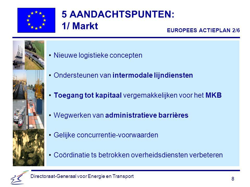 8 Directoraat-Generaal voor Energie en Transport 5 AANDACHTSPUNTEN: 1/ Markt Nieuwe logistieke concepten Ondersteunen van intermodale lijndiensten Toegang tot kapitaal vergemakkelijken voor het MKB Wegwerken van administratieve barrières Gelijke concurrentie-voorwaarden Coördinatie ts betrokken overheidsdiensten verbeteren EUROPEES ACTIEPLAN 2/6