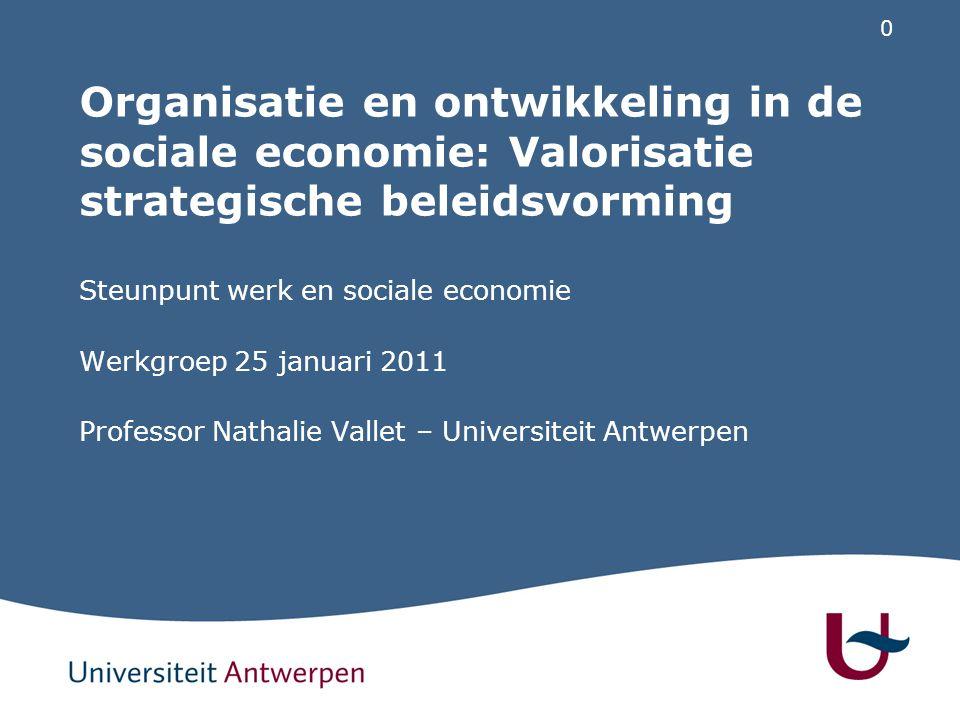 0 Organisatie en ontwikkeling in de sociale economie: Valorisatie strategische beleidsvorming Steunpunt werk en sociale economie Werkgroep 25 januari 2011 Professor Nathalie Vallet – Universiteit Antwerpen