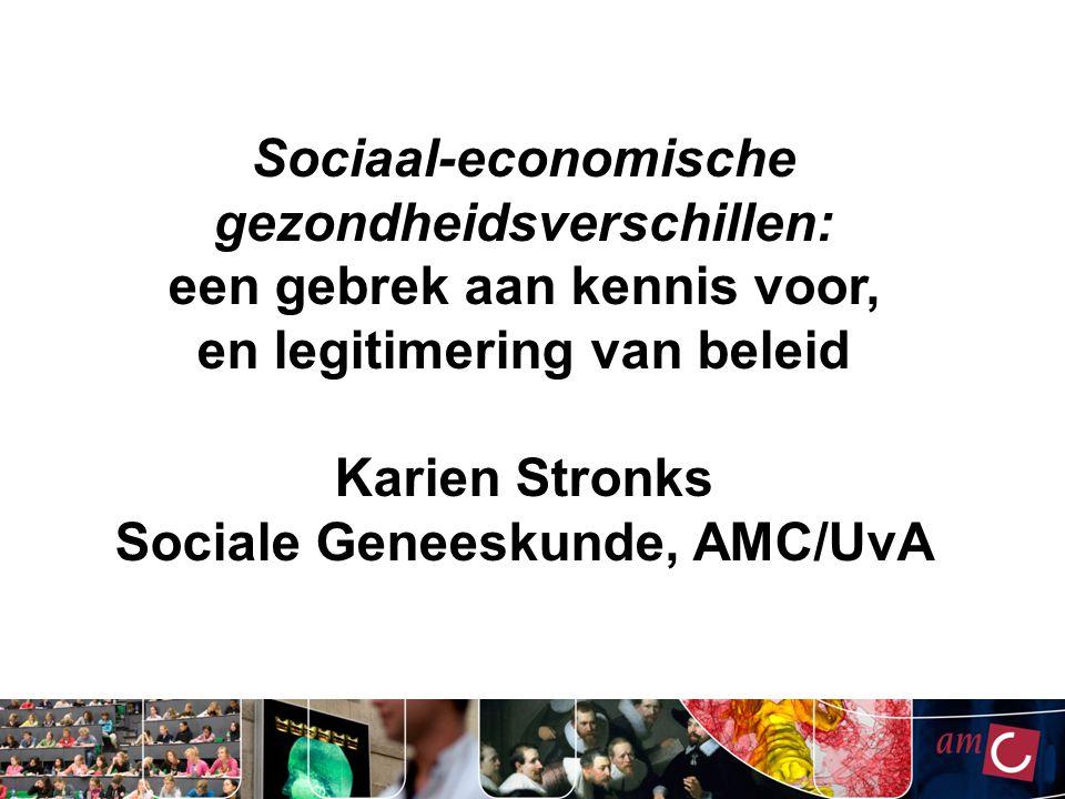 Sociaal-economische gezondheidsverschillen: een gebrek aan kennis voor, en legitimering van beleid Karien Stronks Sociale Geneeskunde, AMC/UvA