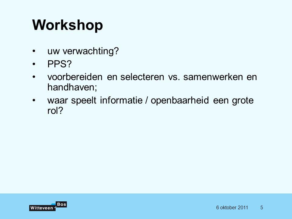 56 oktober 2011 Workshop uw verwachting? PPS? voorbereiden en selecteren vs. samenwerken en handhaven; waar speelt informatie / openbaarheid een grote