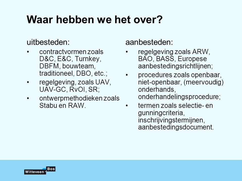 Waar hebben we het over? uitbesteden: contractvormen zoals D&C, E&C, Turnkey, DBFM, bouwteam, traditioneel, DBO, etc.; regelgeving, zoals UAV, UAV-GC,
