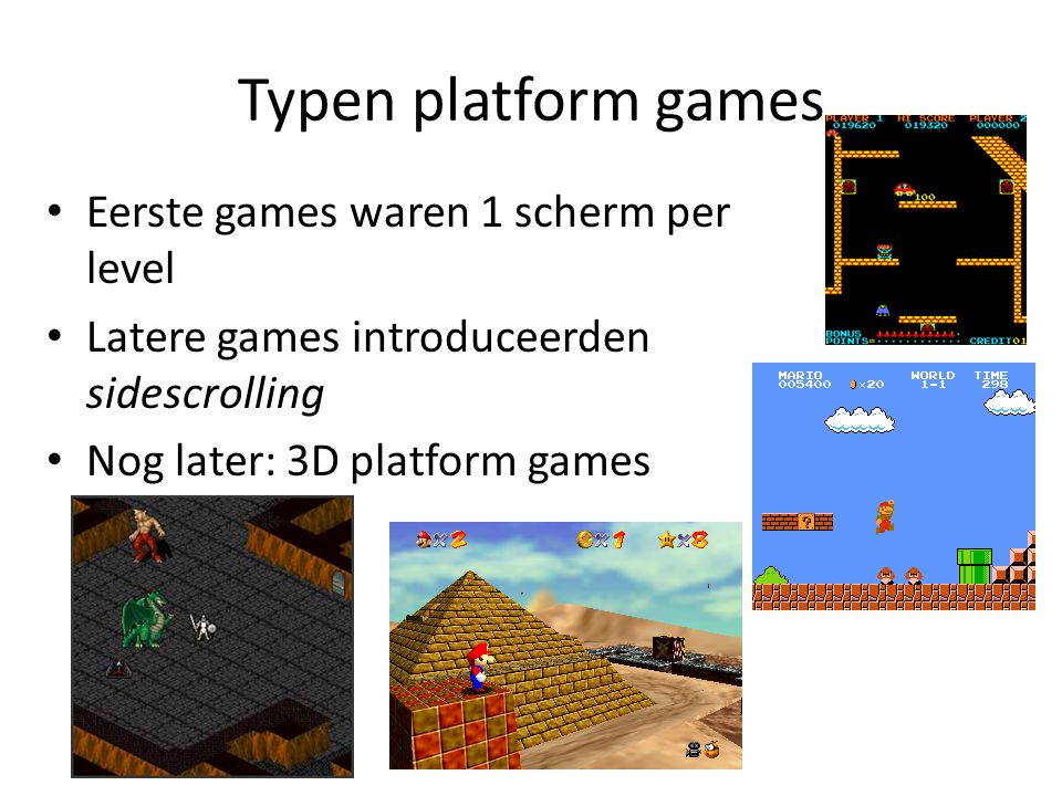 Typen platform games Eerste games waren 1 scherm per level Latere games introduceerden sidescrolling Nog later: 3D platform games
