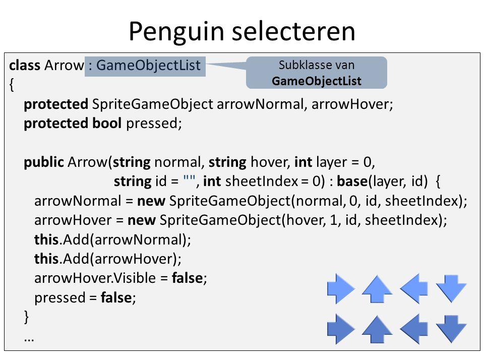 Penguin selecteren public override void HandleInput(InputHelper inputHelper) { base.HandleInput(inputHelper); Vector2 mousePos = inputHelper.MousePosition; arrowHover.Visible = arrowNormal.BoundingBox.Contains( (int)mousePos.X, (int)mousePos.Y); pressed = inputHelper.MouseLeftButtonPressed() && arrowHover.Visible; } public bool Pressed { get { return pressed; } }