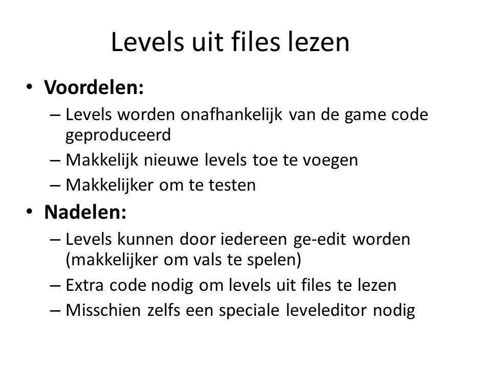 Levels uit files lezen Voordelen: – Levels worden onafhankelijk van de game code geproduceerd – Makkelijk nieuwe levels toe te voegen – Makkelijker om te testen Nadelen: – Levels kunnen door iedereen ge-edit worden (makkelijker om vals te spelen) – Extra code nodig om levels uit files te lezen – Misschien zelfs een speciale leveleditor nodig