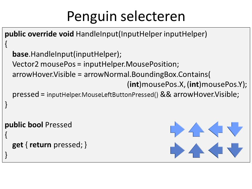 Penguin selecteren class AnimalSelector : GameObjectList { protected Arrow arrowright, arrowup, arrowleft, arrowdown; protected Animal selectedAnimal; public AnimalSelector(int layer = 0, string id = ) : base(layer, id) { // add the four arrows for both states … }...
