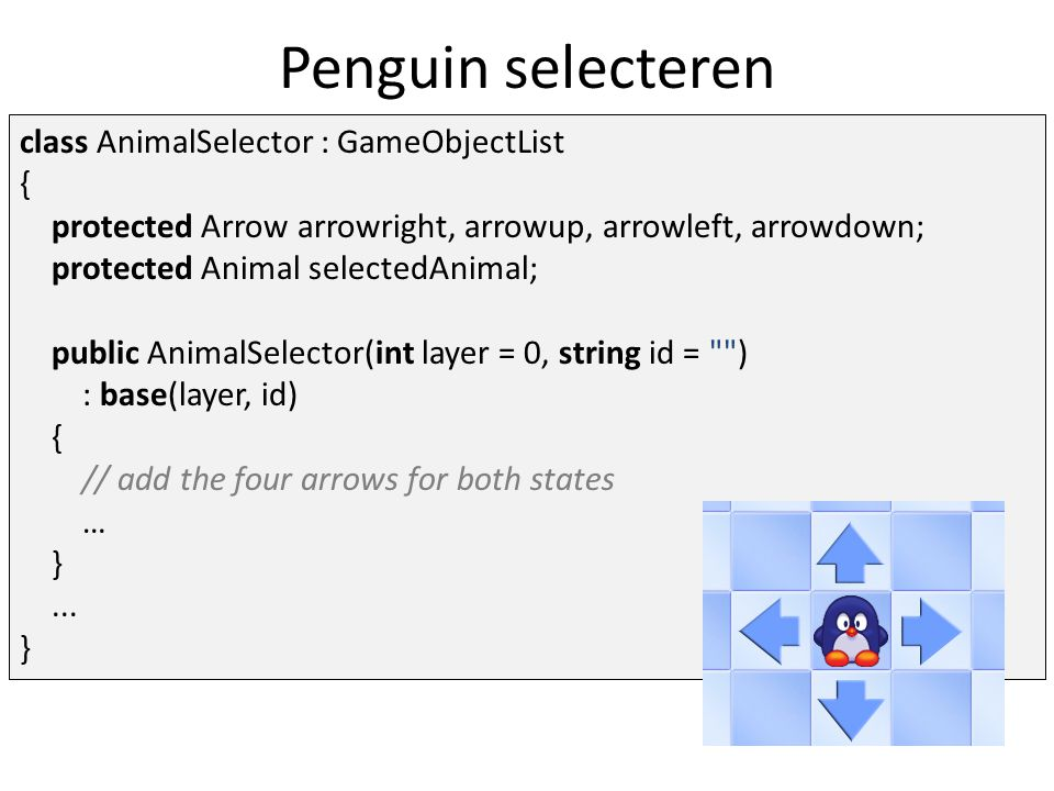Penguin selecteren class AnimalSelector : GameObjectList { protected Arrow arrowright, arrowup, arrowleft, arrowdown; protected Animal selectedAnimal;