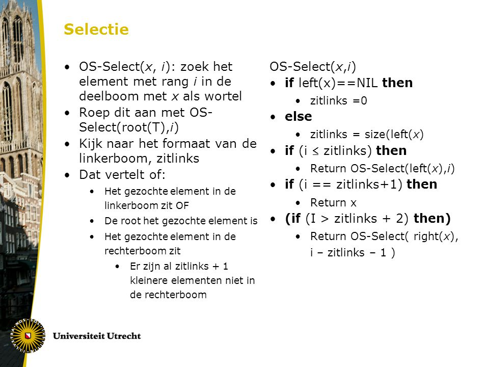 Selectie OS-Select(x, i): zoek het element met rang i in de deelboom met x als wortel Roep dit aan met OS- Select(root(T),i) Kijk naar het formaat van de linkerboom, zitlinks Dat vertelt of: Het gezochte element in de linkerboom zit OF De root het gezochte element is Het gezochte element in de rechterboom zit Er zijn al zitlinks + 1 kleinere elementen niet in de rechterboom OS-Select(x,i) if left(x)==NIL then zitlinks =0 else zitlinks = size(left(x) if (i  zitlinks) then Return OS-Select(left(x),i) if (i == zitlinks+1) then Return x (if (I > zitlinks + 2) then) Return OS-Select( right(x), i – zitlinks – 1 )
