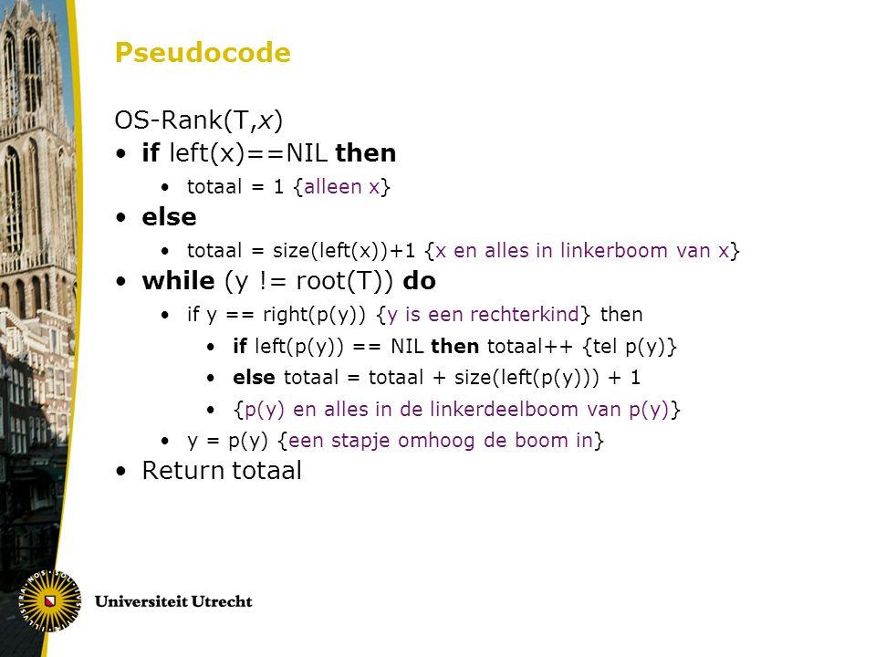 Pseudocode OS-Rank(T,x) if left(x)==NIL then totaal = 1 {alleen x} else totaal = size(left(x))+1 {x en alles in linkerboom van x} while (y != root(T))