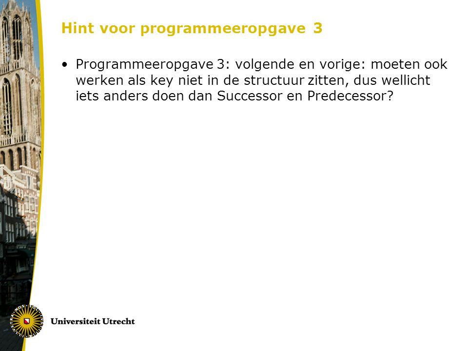 Hint voor programmeeropgave 3 Programmeeropgave 3: volgende en vorige: moeten ook werken als key niet in de structuur zitten, dus wellicht iets anders doen dan Successor en Predecessor