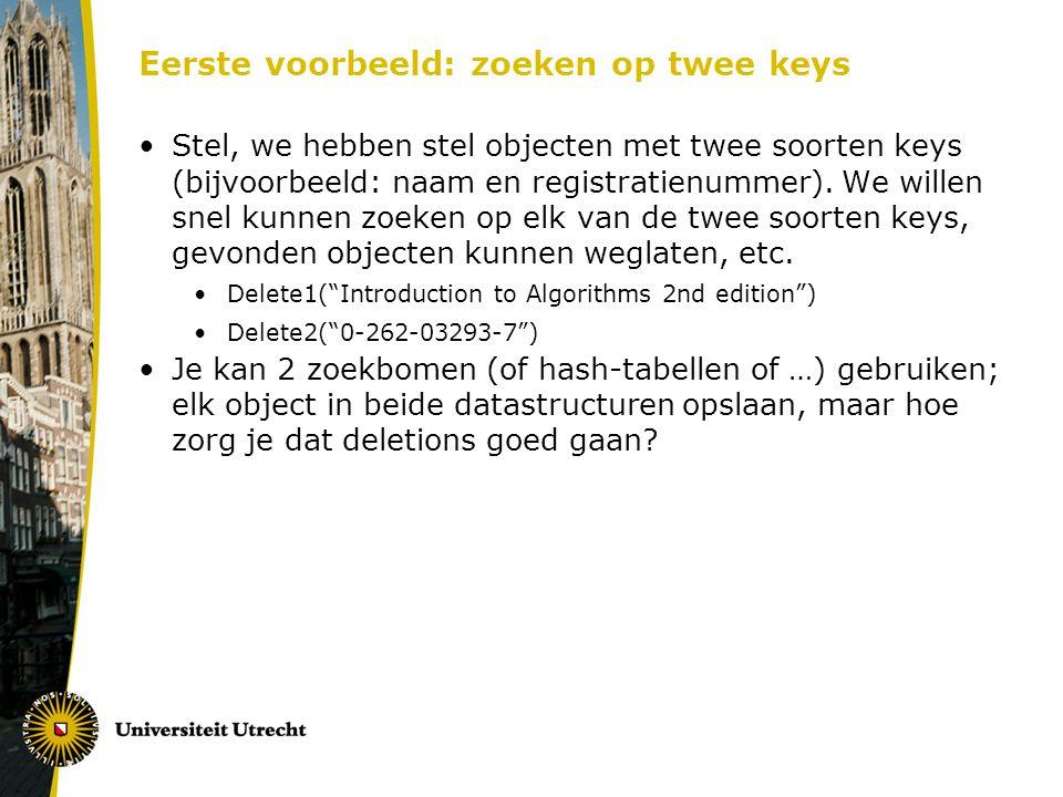 Eerste voorbeeld: zoeken op twee keys Stel, we hebben stel objecten met twee soorten keys (bijvoorbeeld: naam en registratienummer). We willen snel ku