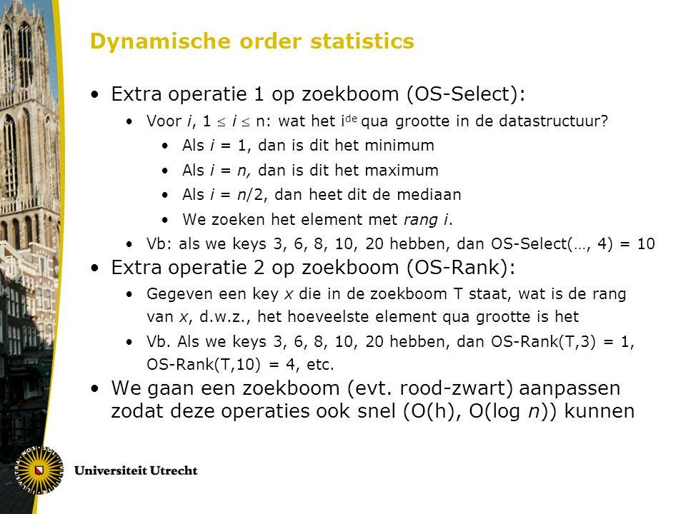 Dynamische order statistics Extra operatie 1 op zoekboom (OS-Select): Voor i, 1  i  n: wat het i de qua grootte in de datastructuur? Als i = 1, dan