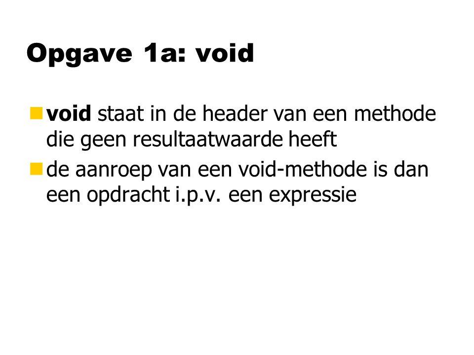 Opgave 1a: void nvoid staat in de header van een methode die geen resultaatwaarde heeft nde aanroep van een void-methode is dan een opdracht i.p.v.
