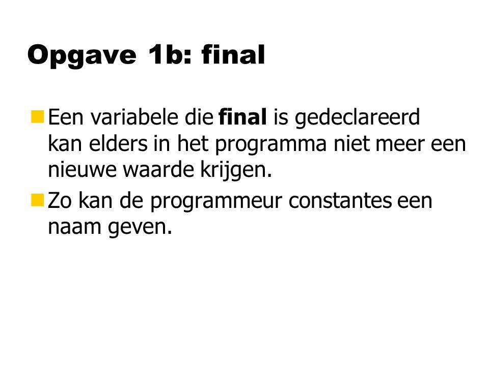 Opgave 1b: final nEen variabele die final is gedeclareerd kan elders in het programma niet meer een nieuwe waarde krijgen.