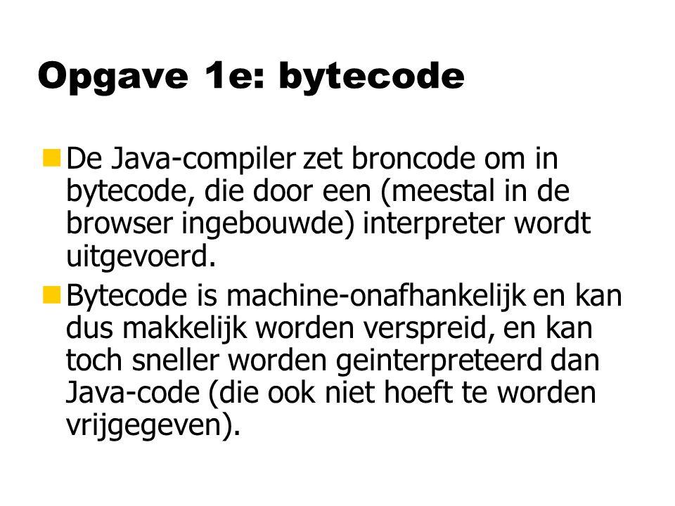 Opgave 1e: bytecode nDe Java-compiler zet broncode om in bytecode, die door een (meestal in de browser ingebouwde) interpreter wordt uitgevoerd.