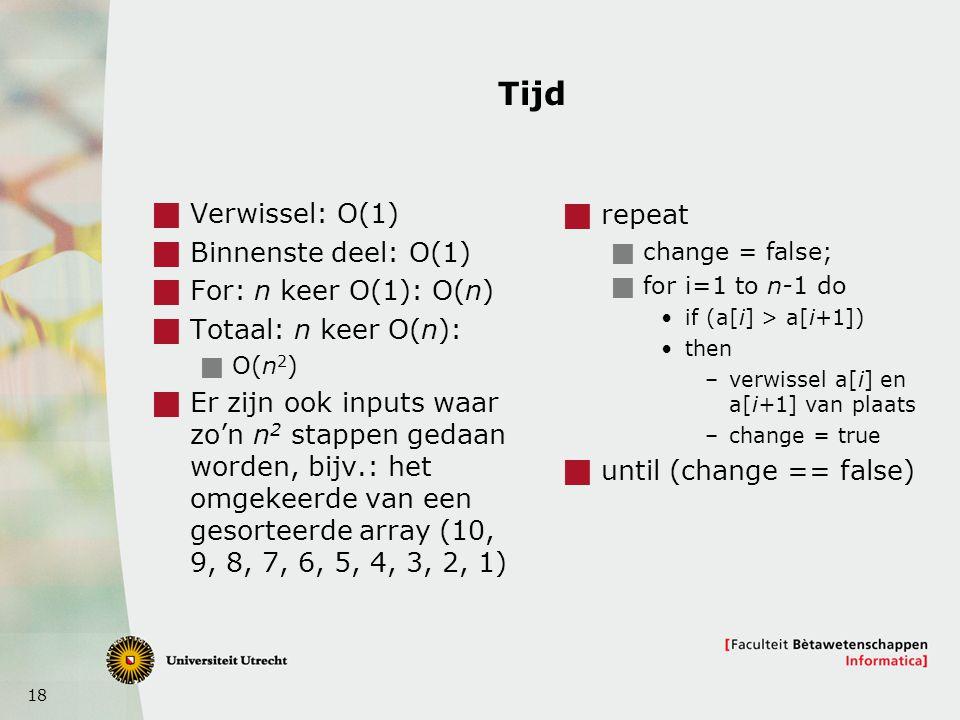 18 Tijd  Verwissel: O(1)  Binnenste deel: O(1)  For: n keer O(1): O(n)  Totaal: n keer O(n):  O(n 2 )  Er zijn ook inputs waar zo'n n 2 stappen gedaan worden, bijv.: het omgekeerde van een gesorteerde array (10, 9, 8, 7, 6, 5, 4, 3, 2, 1)  repeat  change = false;  for i=1 to n-1 do if (a[i] > a[i+1]) then –verwissel a[i] en a[i+1] van plaats –change = true  until (change == false)