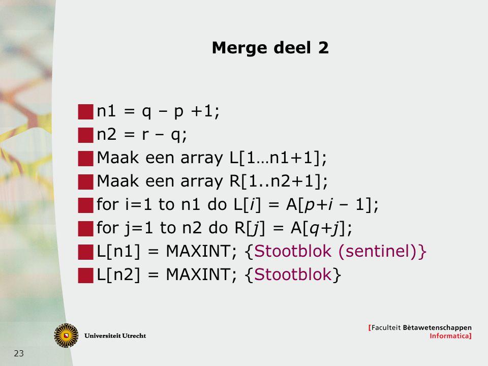 23 Merge deel 2  n1 = q – p +1;  n2 = r – q;  Maak een array L[1…n1+1];  Maak een array R[1..n2+1];  for i=1 to n1 do L[i] = A[p+i – 1];  for j=1 to n2 do R[j] = A[q+j];  L[n1] = MAXINT; {Stootblok (sentinel)}  L[n2] = MAXINT; {Stootblok}