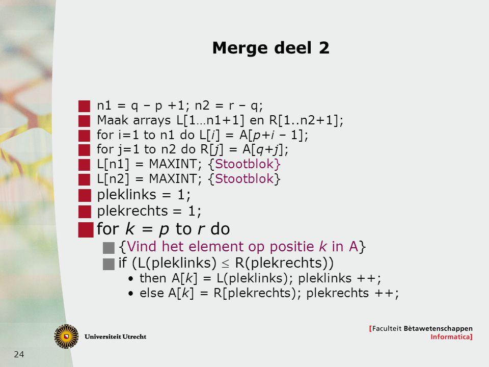 24 Merge deel 2  n1 = q – p +1; n2 = r – q;  Maak arrays L[1…n1+1] en R[1..n2+1];  for i=1 to n1 do L[i] = A[p+i – 1];  for j=1 to n2 do R[j] = A[q+j];  L[n1] = MAXINT; {Stootblok}  L[n2] = MAXINT; {Stootblok}  pleklinks = 1;  plekrechts = 1;  for k = p to r do  {Vind het element op positie k in A}  if (L(pleklinks)  R(plekrechts)) then A[k] = L(pleklinks); pleklinks ++; else A[k] = R[plekrechts); plekrechts ++;