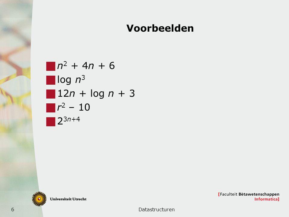6 Voorbeelden  n 2 + 4n + 6  log n 3  12n + log n + 3  r 2 – 10  2 3n+4 Datastructuren