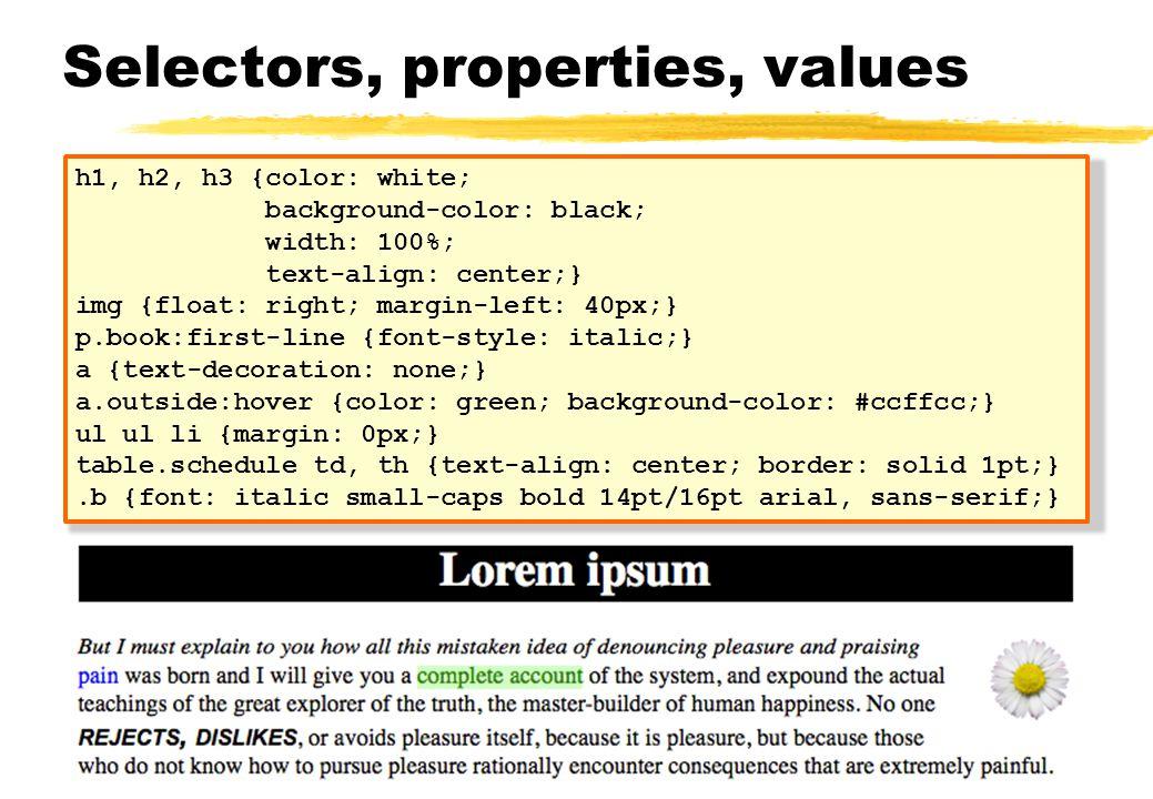 Selectors, properties, values h1, h2, h3 {color: white; background-color: black; width: 100%; text-align: center;} img {float: right; margin-left: 40p