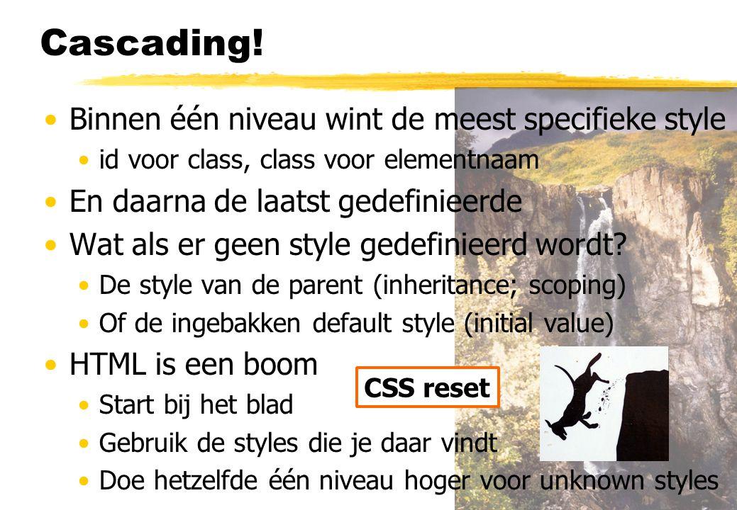 Cascading! Binnen één niveau wint de meest specifieke style id voor class, class voor elementnaam En daarna de laatst gedefinieerde Wat als er geen st