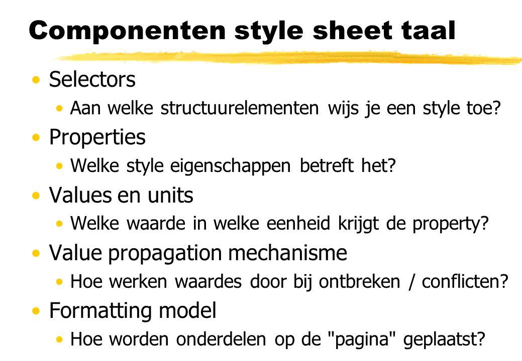 Componenten style sheet taal Selectors Aan welke structuurelementen wijs je een style toe? Properties Welke style eigenschappen betreft het? Values en