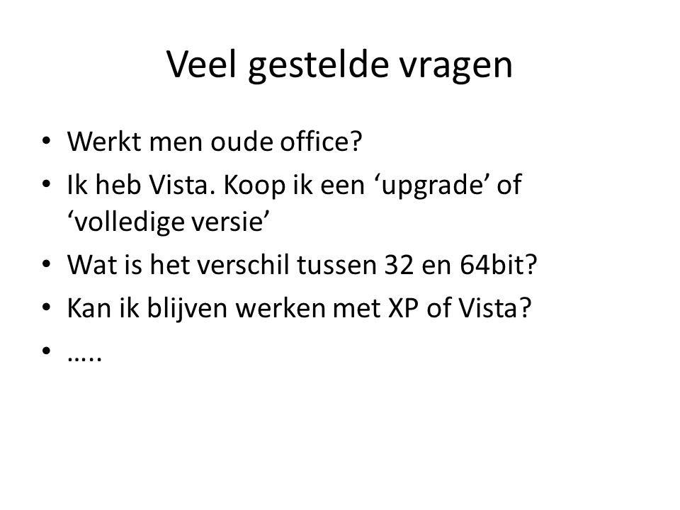 Veel gestelde vragen Werkt men oude office? Ik heb Vista. Koop ik een 'upgrade' of 'volledige versie' Wat is het verschil tussen 32 en 64bit? Kan ik b