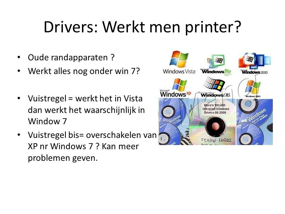 Drivers: Werkt men printer? Oude randapparaten ? Werkt alles nog onder win 7? Vuistregel = werkt het in Vista dan werkt het waarschijnlijk in Window 7