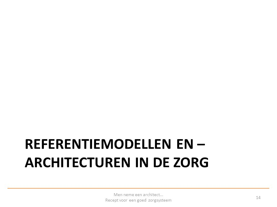REFERENTIEMODELLEN EN – ARCHITECTUREN IN DE ZORG Men neme een architect...