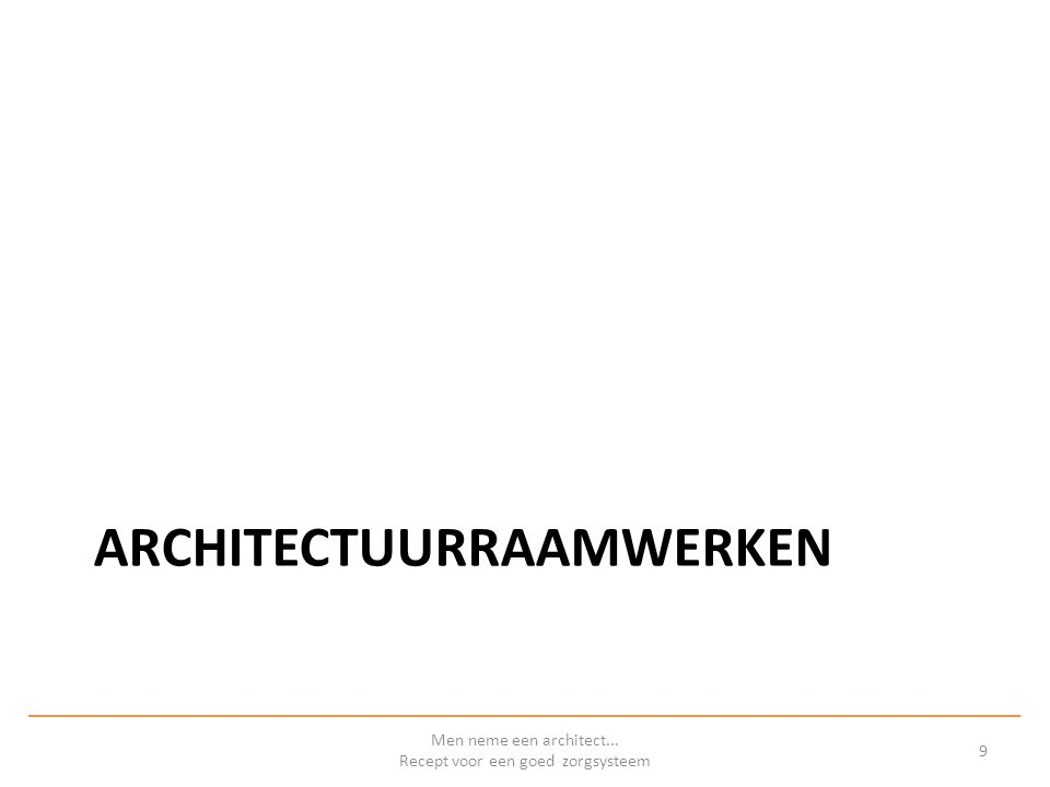 Architectuurraamwerken Helpen het architectuurproces te structureren Helpen de inhoud van de architectuur te structureren Verschillende achtergronden – Overheden – (Open) standaards – Commerciële organisaties Men neme een architect...