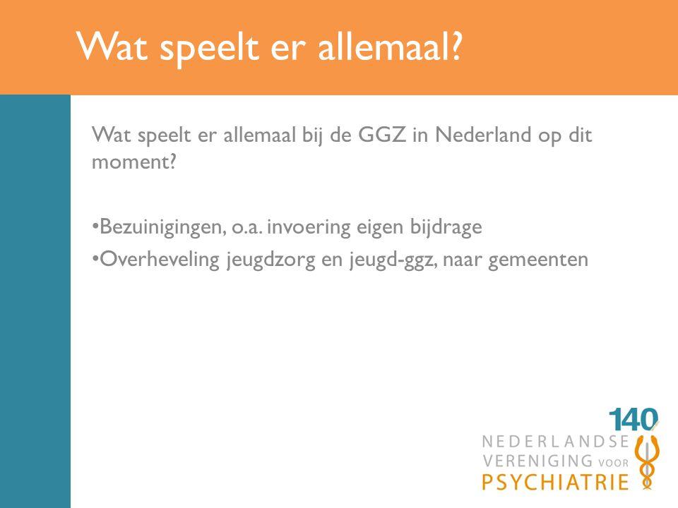 Wat speelt er allemaal.Wat speelt er allemaal bij de GGZ in Nederland op dit moment.