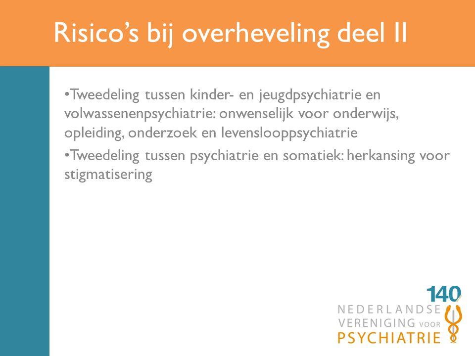 Risico's bij overheveling deel II Tweedeling tussen kinder- en jeugdpsychiatrie en volwassenenpsychiatrie: onwenselijk voor onderwijs, opleiding, onderzoek en levenslooppsychiatrie Tweedeling tussen psychiatrie en somatiek: herkansing voor stigmatisering