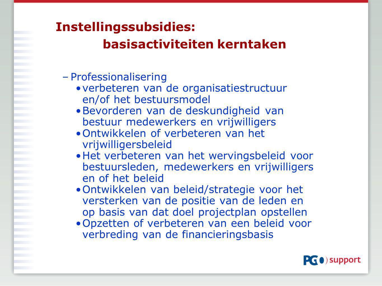 Instellingssubsidies: basisactiviteiten kerntaken –Professionalisering verbeteren van de organisatiestructuur en/of het bestuursmodel Bevorderen van de deskundigheid van bestuur medewerkers en vrijwilligers Ontwikkelen of verbeteren van het vrijwilligersbeleid Het verbeteren van het wervingsbeleid voor bestuursleden, medewerkers en vrijwilligers en of het beleid Ontwikkelen van beleid/strategie voor het versterken van de positie van de leden en op basis van dat doel projectplan opstellen Opzetten of verbeteren van een beleid voor verbreding van de financieringsbasis