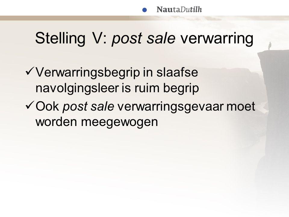 Stelling V: post sale verwarring Verwarringsbegrip in slaafse navolgingsleer is ruim begrip Ook post sale verwarringsgevaar moet worden meegewogen