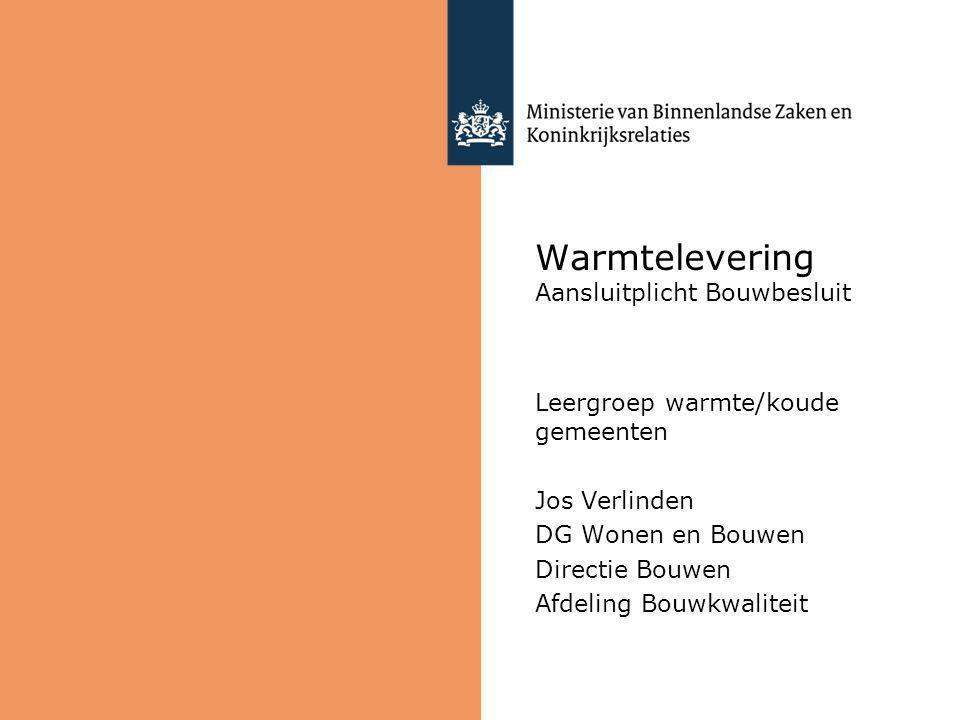 Warmtelevering Aansluitplicht Bouwbesluit Leergroep warmte/koude gemeenten Jos Verlinden DG Wonen en Bouwen Directie Bouwen Afdeling Bouwkwaliteit