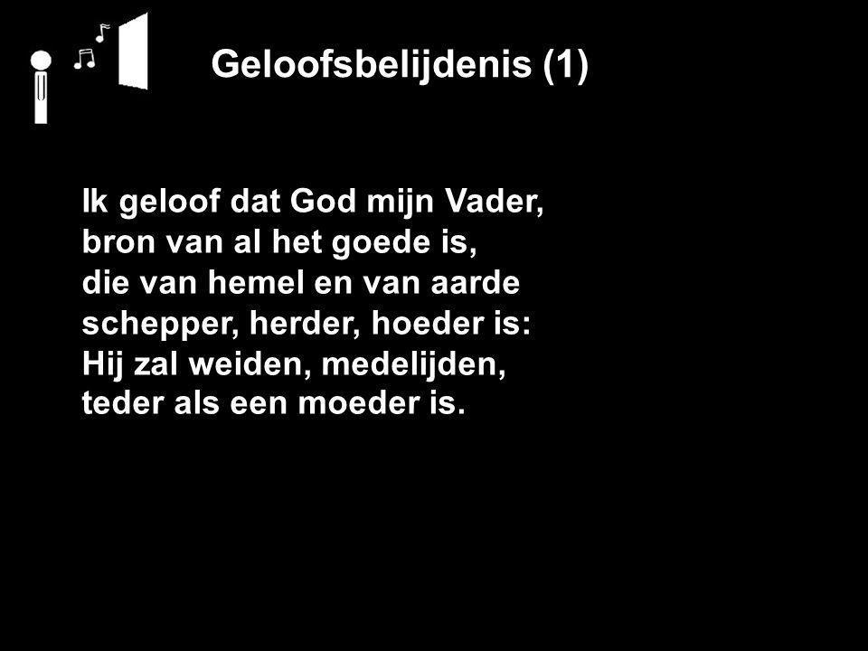 Geloofsbelijdenis (1) Ik geloof dat God mijn Vader, bron van al het goede is, die van hemel en van aarde schepper, herder, hoeder is: Hij zal weiden, medelijden, teder als een moeder is.